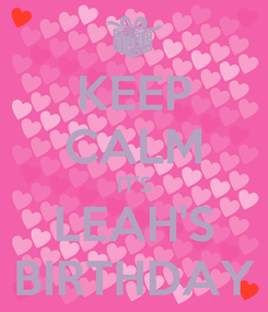 Poster: KEEP CALM IT'S LEAH'S BIRTHDAY