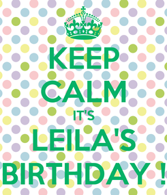 Poster: KEEP CALM IT'S LEILA'S BIRTHDAY !