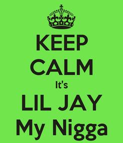 Poster: KEEP CALM It's LIL JAY My Nigga