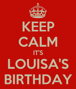 Poster: KEEP CALM IT'S LOUISA'S BIRTHDAY
