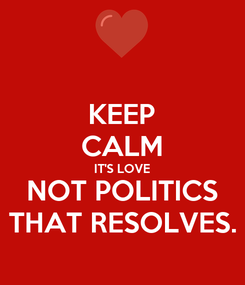 Poster: KEEP CALM IT'S LOVE NOT POLITICS THAT RESOLVES.