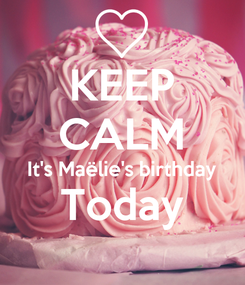 Poster: KEEP CALM It's Maëlie's birthday Today