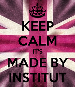 Poster: KEEP CALM IT'S MADE BY INSTITUT