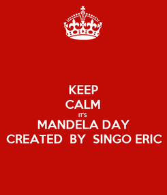 Poster: KEEP CALM IT'S  MANDELA DAY CREATED  BY  SINGO ERIC