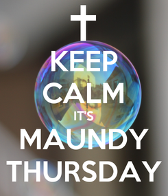 Poster: KEEP CALM IT'S MAUNDY THURSDAY