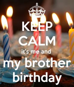 Poster: KEEP CALM it's me and  my brother birthday