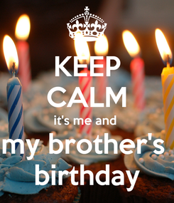 Poster: KEEP CALM it's me and  my brother's  birthday