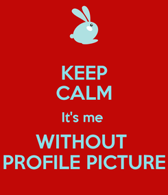 Poster: KEEP CALM It's me  WITHOUT  PROFILE PICTURE
