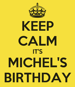 Poster: KEEP CALM IT'S MICHEL'S BIRTHDAY