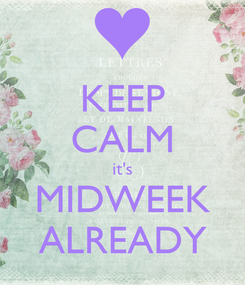 Poster: KEEP CALM it's MIDWEEK ALREADY