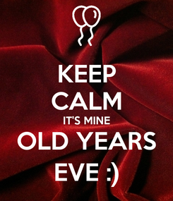 Poster: KEEP CALM IT'S MINE OLD YEARS EVE :)