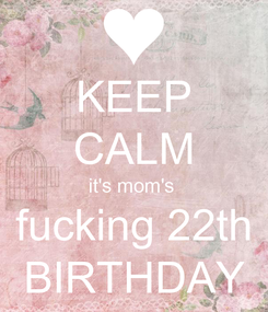 Poster: KEEP CALM it's mom's  fucking 22th BIRTHDAY