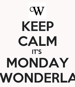 Poster: KEEP CALM IT'S  MONDAY AT WONDERLAND