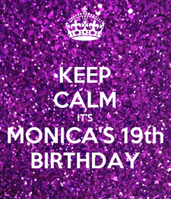 Poster: KEEP CALM IT'S MONICA'S 19th BIRTHDAY
