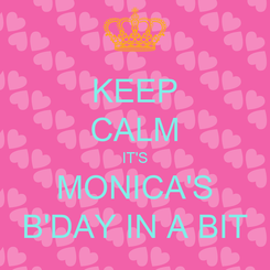 Poster: KEEP CALM IT'S MONICA'S B'DAY IN A BIT