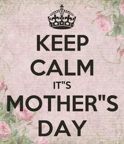 """Poster: KEEP CALM IT""""S MOTHER""""S DAY"""