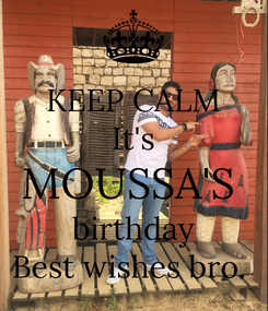 Poster: KEEP CALM It's MOUSSA'S  birthday Best wishes bro.