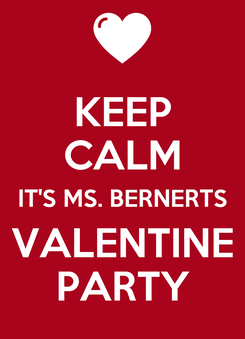 Poster: KEEP CALM IT'S MS. BERNERTS VALENTINE PARTY