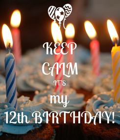 Poster: KEEP CALM IT'S my 12th BIRTHDAY!