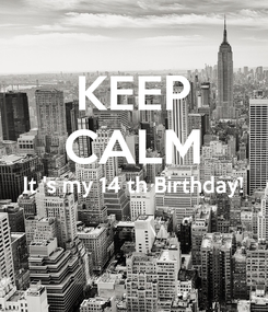 Poster: KEEP CALM It 's my 14 th Birthday!