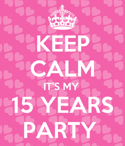 Poster: KEEP CALM IT'S MY  15 YEARS PARTY