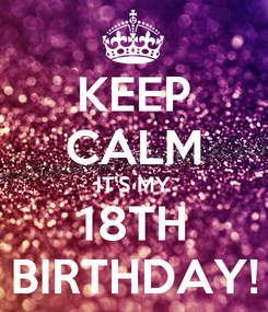 Poster: KEEP CALM IT'S MY 18TH BIRTHDAY!