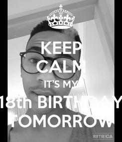 Poster: KEEP CALM IT'S MY 18th BIRTHDAY TOMORROW