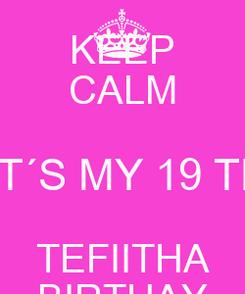 Poster: KEEP CALM  IT´S MY 19 TH TEFIITHA BIRTHAY