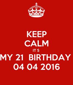 Poster: KEEP CALM IT S  MY 21  BIRTHDAY  04 04 2016