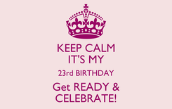 Poster: KEEP CALM IT'S MY 23rd BIRTHDAY Get READY & CELEBRATE!