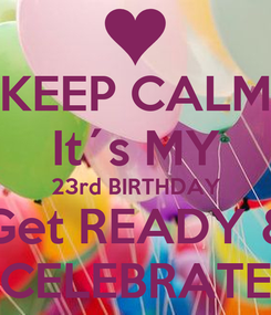 Poster: KEEP CALM It´s MY 23rd BIRTHDAY Get READY & CELEBRATE