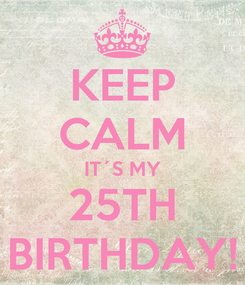 Poster: KEEP CALM IT´S MY 25TH BIRTHDAY!