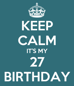 Poster: KEEP CALM IT'S MY 27 BIRTHDAY