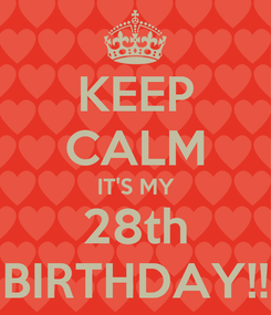 Poster: KEEP CALM IT'S MY 28th BIRTHDAY!!