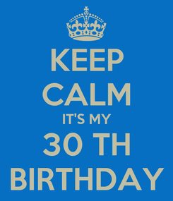 Poster: KEEP CALM IT'S MY 30 TH BIRTHDAY