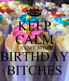 Poster: KEEP CALM It's MY 30TH BIRTHDAY BITCHES