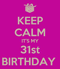 Poster: KEEP CALM IT'S MY 31st BIRTHDAY