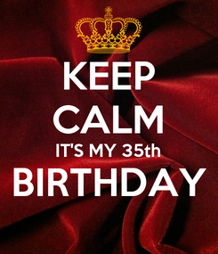 Poster: KEEP CALM IT'S MY 35th BIRTHDAY