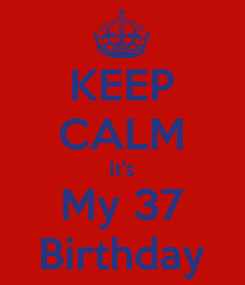 Poster: KEEP CALM It's My 37 Birthday