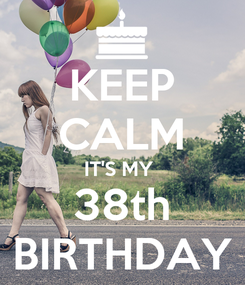 Poster: KEEP CALM IT'S MY  38th BIRTHDAY