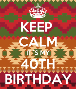 Poster: KEEP  CALM IT´S MY 40TH BIRTHDAY