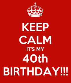 Poster: KEEP CALM IT'S MY 40th BIRTHDAY!!!