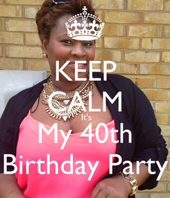 Poster: KEEP CALM  It's My 40th Birthday Party