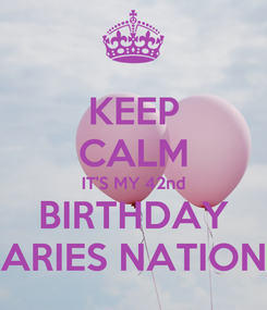 Poster: KEEP CALM IT'S MY 42nd BIRTHDAY ARIES NATION