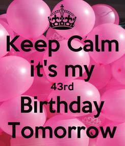 Poster: Keep Calm it's my 43rd Birthday Tomorrow