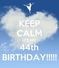 Poster: KEEP CALM IT'S MY 44th BIRTHDAY!!!!!