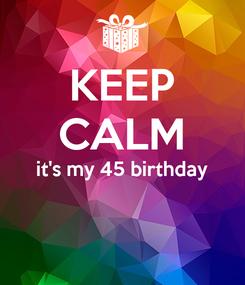 Poster: KEEP CALM it's my 45 birthday