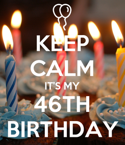 Poster: KEEP CALM IT'S MY 46TH BIRTHDAY