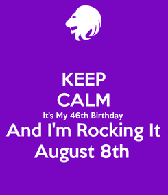 Poster: KEEP CALM It's My 46th Birthday And I'm Rocking It August 8th