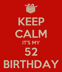 Poster: KEEP CALM IT'S MY 52 BIRTHDAY